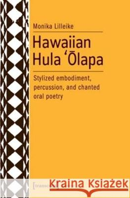Hawaiian Hula 'Ōlapa: Stylized Embodiment, Percussion, and Chanted Oral Poetry Monika Lilleike 9783837636697