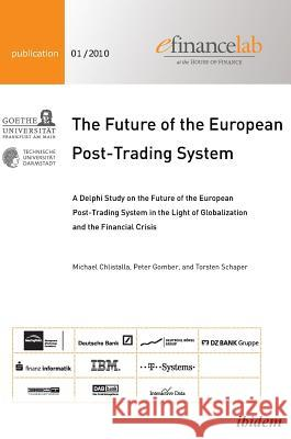 The Future of the European Post-Trading System: A Delphi Study on the Future of the European Post-Trading System in the Light of Globalization and the Chlistalla, Michael Gomber, Peter Schaper, Torsten 9783838201153