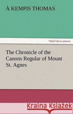 The Chronicle of the Canons Regular of Mount St. Agnes a Kempis Thomas   9783842482364 tredition GmbH