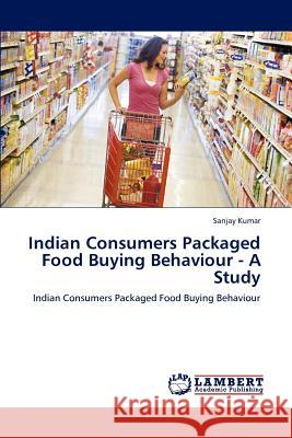 Indian Consumers Packaged Food Buying Behaviour - A Study Sanjay Kumar   9783847319177 LAP Lambert Academic Publishing AG & Co KG