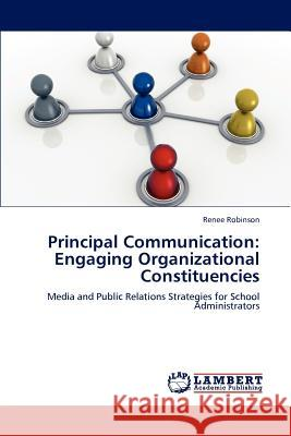 Principal Communication: Engaging Organizational Constituencies Renee Robinson 9783848497645 LAP Lambert Academic Publishing