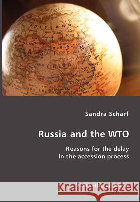 Russia and the Wto: Reasons for the Delay in the Accession Process Sandra Scharf 9783865509055