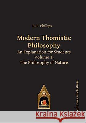 Modern Thomistic Philosophy an Explanation for Students: Volume I: The Philosophy of Nature R. P. Phillips 9783868385397