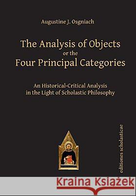 The Analysis of Objects or the Four Principal Categories: An Historical-Critical Analysis in the Light of Scholastic Philosophy Augustine J. Osgniach 9783868385465