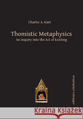 Thomistic Metaphysics: An Inquiry Into the Act of Existing Charles Hart 9783868385588