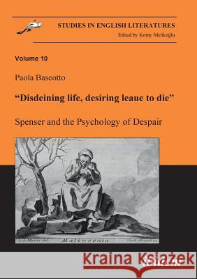 Disdeining Life, Desiring Leaue to Die. Spenser and the Psychology of Despair. Baseotto, Paola   9783898215671