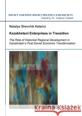 Kazakhstani Enterprises in Transition. the Role of Historical Regional Development in Kazakhstan's Post-Soviet Economic Transformation Shevchik Ketenci, Natalya Umland, Andreas  9783898218313