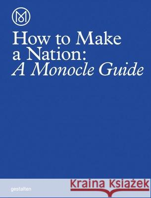How to Make a Nation: A Monocle Guide Monocle 9783899556483 Gestalten