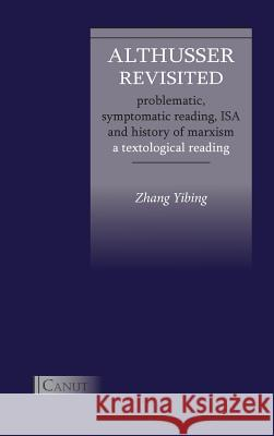 Althusser Revisited. Problematic, Symptomatic Reading, ISA and History of Marxism: A Textological Reading Yibing Zhang Kizilcec Cem Liu Yang 9783942575249