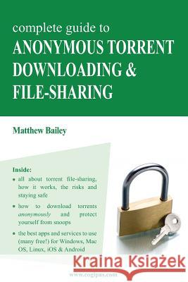 Complete Guide to Anonymous Torrent Downloading and File-Sharing: A Practical, Step-By-Step Guide on How to Protect Your Internet Privacy and Anonymit Matthew Bailey 9783950309317