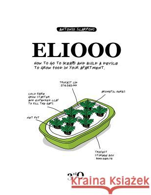 Eliooo: How to Go to Ikea and Build a Device to Grow Food in Your Apartment. Antonio Scarponi 9783952413289