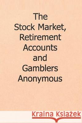 The Stock Market, Retirement Accounts and Gamblers Anonymous Gamblers Anonymous 9784101369082