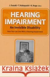 Hearing Impairment: An Invisible Disability: How You Can Live with a Hearing Impairment J. Suzuki T. Kobayaski K. Koga 9784431223269