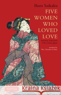 Five Women Who Loved Love: Amorous Tales from 17th-Century Japan Ihara Saikaku William Theodore D 9784805310120