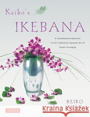 Keiko's Ikebana: A Contemporary Approach to the Traditional Japanese Art of Flower Arranging Keiko Kubo Erich Schrempp 9784805312322