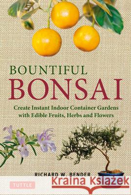 Bountiful Bonsai: Create Instant Indoor Container Gardens with Edible Fruits, Herbs and Flowers Richard Bender 9784805312704