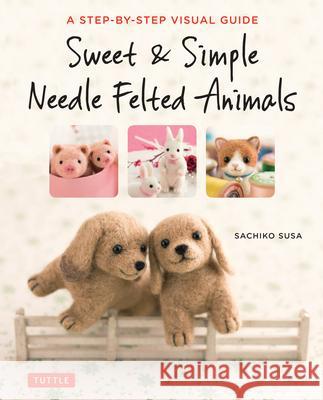 Sweet & Simple Needle Felted Animals: A Step-By-Step Visual Guide Sachiko Susa 9784805314548