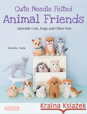 Cute Needle Felted Animal Friends: Adorable Cats, Dogs and Other Pets  9784805314999