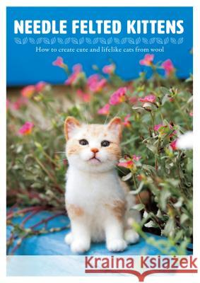Needle Felted Kittens: How to Create Cute and Lifelike Cats from Wool - 9784865051001