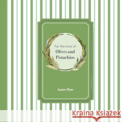For the Love of Olives and Pistachios: Recipes Through Three Family Generations Aydan Ayse Olcer Selen Atac 9786056643606