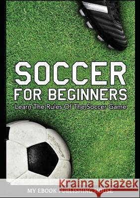 Soccer for Beginners - Learn the Rules of the Soccer Game My Ebook Publishin 9786069830314