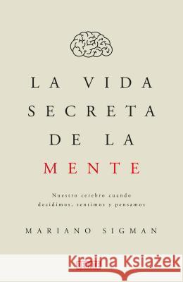 La Vida Secreta de la Mente/The Secret Life of the Mind: How Your Brain Thinks, Feels, and Decides: Nuestro Cerebro Cuando Decidimos, Sentimos Y Pensa Sigman 9786073151528