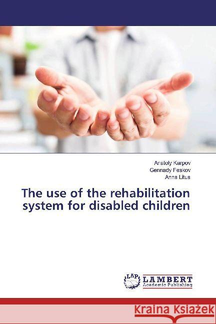 The use of the rehabilitation system for disabled children Karpov, Anatoly; Feskov, Gennady; Litus, Anna 9786202018210 LAP Lambert Academic Publishing