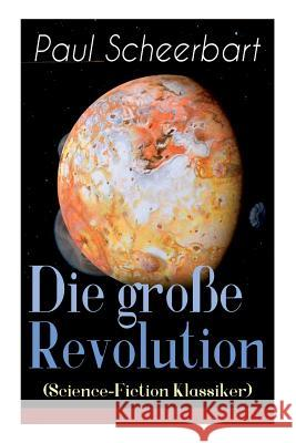 Die Groe Revolution (Science-Fiction Klassiker): Ein Mondroman Paul Scheerbart   9788026885160