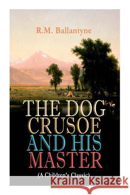 THE DOG CRUSOE AND HIS MASTER (A Children's Classic): The Incredible Adventures of a Dog and His Master in the Western Prairies Robert Michael Ballantyne 9788026892151