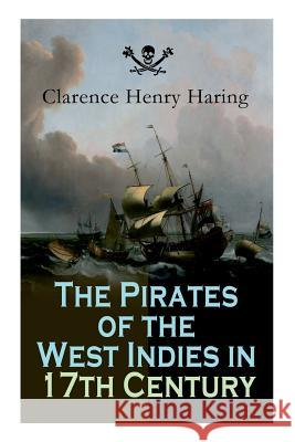 The Pirates of the West Indies in 17th Century: True Story of the Fiercest Pirates of the Caribbean Clarence Henry Haring 9788027332021