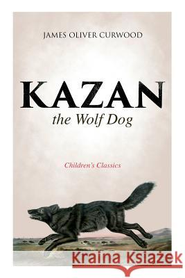 Kazan, the Wolf Dog (Children's Classics) James Oliver Curwood 9788027332960