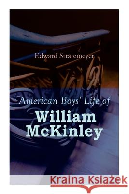 American Boys' Life of William McKinley: Biography of the 25th President of the United States Edward Stratemeyer 9788027340637