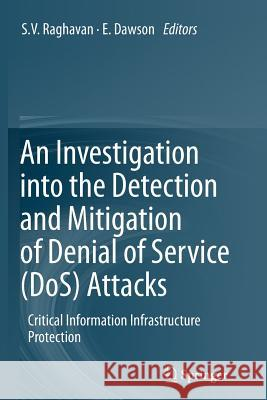 An Investigation Into the Detection and Mitigation of Denial of Service (DOS) Attacks: Critical Information Infrastructure Protection S.V. Raghavan E. Dawson (both of Queensland University  9788132217138