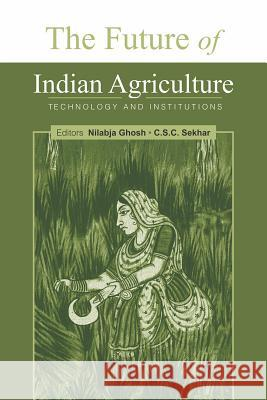 The Future of Indian Agriculture: Technology and Institutions Nilabja Ghosh C. S. C. Sekhar 9788171889761