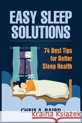 Sleep: Easy Sleep Solutions: 74 Best Tips for Better Sleep Health: How to Deal With Sleep Deprivation Issues Without Drugs Bo Chris a. Baird 9788293791447
