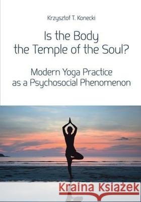 Is the Body the Temple of the Soul?: Modern Yoga Practice as a Psychosocial Phenomenon Konecki Krzysztof T. 9788323340089