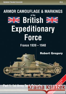 Armor Camouflage & Markings of the British Expeditionary Force, France 1939-1940: Part 1: 1st Army Tank Brigade Robert Gregory 9788360672297