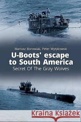 U-Boots' Escape to South America: Secret of the Gray Wolves Mariusz Borowiak Peter Wytykowski 9788366148239