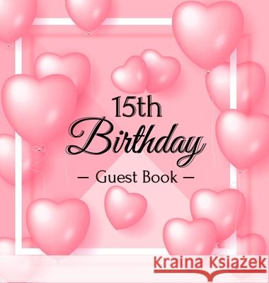 15th Birthday Guest Book: Pink Loved Balloons Hearts Theme, Best Wishes from Family and Friends to Write in, Guests Sign in for Party, Gift Log, Birthday Guest Books O 9788395823459