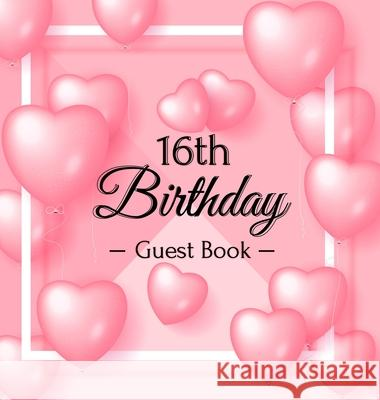 16th Birthday Guest Book: Pink Loved Balloons Hearts Theme, Best Wishes from Family and Friends to Write in, Guests Sign in for Party, Gift Log, Birthday Guest Books O 9788395823466