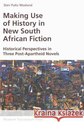 Making Use of History in New South African Fiction: Historical Perspectives in Three Post-Apartheid Novels Sten Pultz Moslund 9788772897844