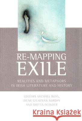 Re-Mapping Exile: Realities and Metaphors in Irish Literature and History Michael Boss Britta Olinder Irene Gilsenan Nordin 9788779340107