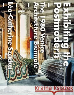 Exhibiting the Postmodern: The 1980 Venice Architecture Biennale Lea-Catherine Szacka 9788831726726