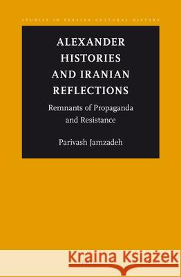 Alexander Histories and Iranian Reflections: Remnants of Propaganda and Resistance Parivash Jamzadeh 9789004217461