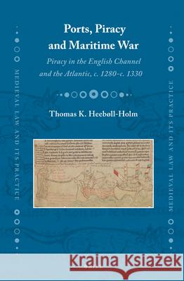 Ports, Piracy and Maritime War: Piracy in the English Channel and the Atlantic, c. 1280-c. 1330 Thomas K. Heeboll-Holm   9789004235700