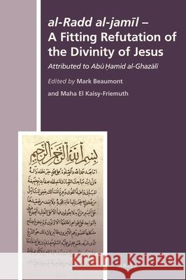 Al-Radd Al-Jamīl - A Fitting Refutation of the Divinity of Jesus: Attributed to Abū Ḥāmid Al-Ghazālī Mark Beaumont Maha E 9789004321533