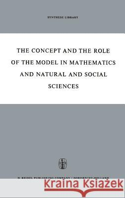 The Concept and the Role of the Model in Mathematics and Natural and Social Sciences: Proceedings of the Colloquium Sponsored by the Division of Philo Hans Freudenthalt 9789027700179
