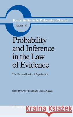 Probability and Inference in the Law of Evidence : The Uses and Limits of Bayesianism Peter Tillers Eric D. Green P. Tillers 9789027726896