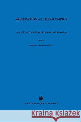 Arbitration at the Olympics, Issues of Fast-Track Dispute Resolution and Sports Law Gabrielle Kaufmann-Kohler 9789041116963
