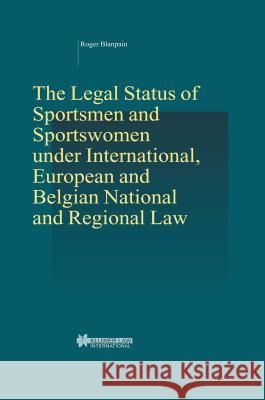 The Legal Status of Sportsmen and Sportswomen Under International, European and Belgian National and Regional Law Roger Blanpain 9789041119803